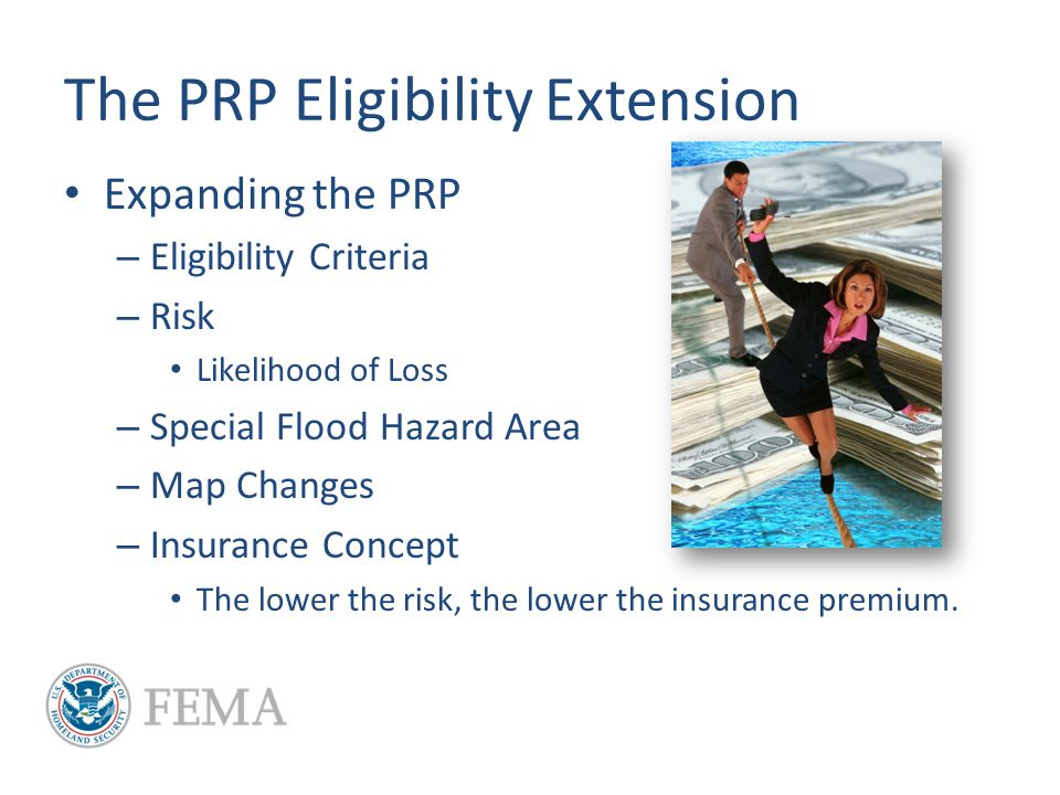 The PRP Eligibility Extension Expanding the PRP – Eligibility Criteria – Risk Likelihood of Loss – Special Flood Hazard Area – Map Changes – Insurance Concept The lower the risk, the lower the insurance premium.