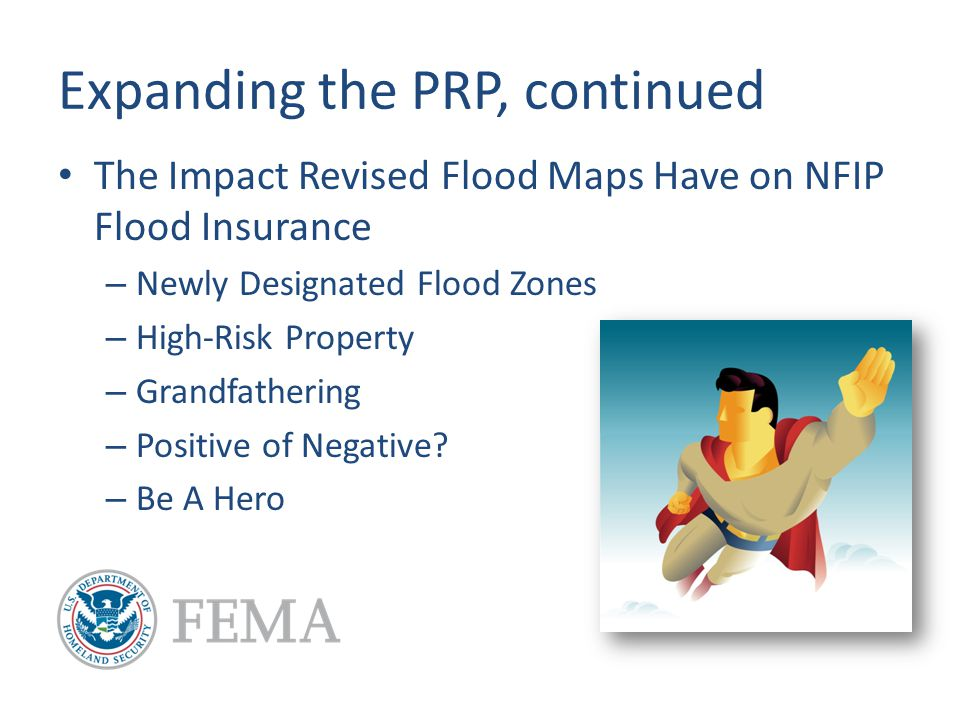 Expanding the PRP, continued The Impact Revised Flood Maps Have on NFIP Flood Insurance – Newly Designated Flood Zones – High-Risk Property – Grandfathering – Positive of Negative.