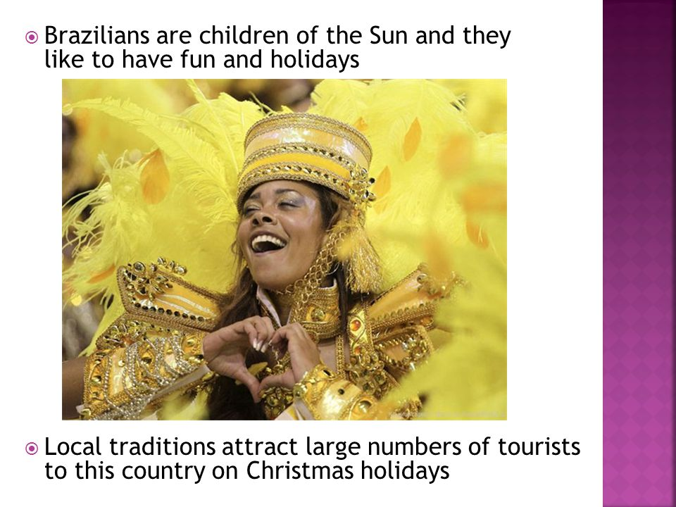 Local traditions attract large numbers of tourists to this country on Christmas holidays Brazilians are children of the Sun and they like to have fun