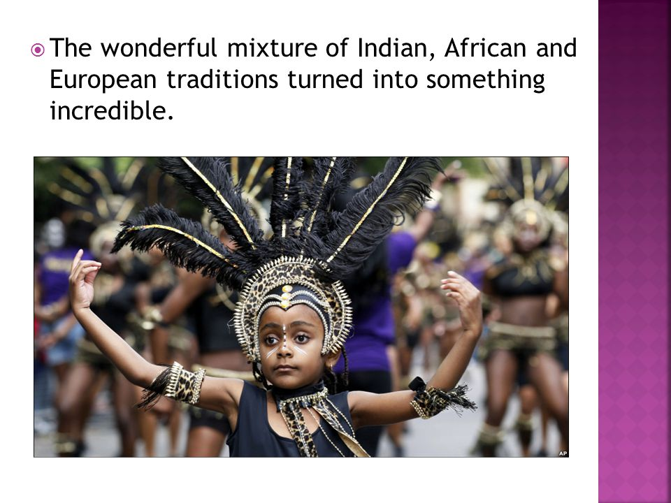 The wonderful mixture of Indian, African and European traditions turned into something incredible.
