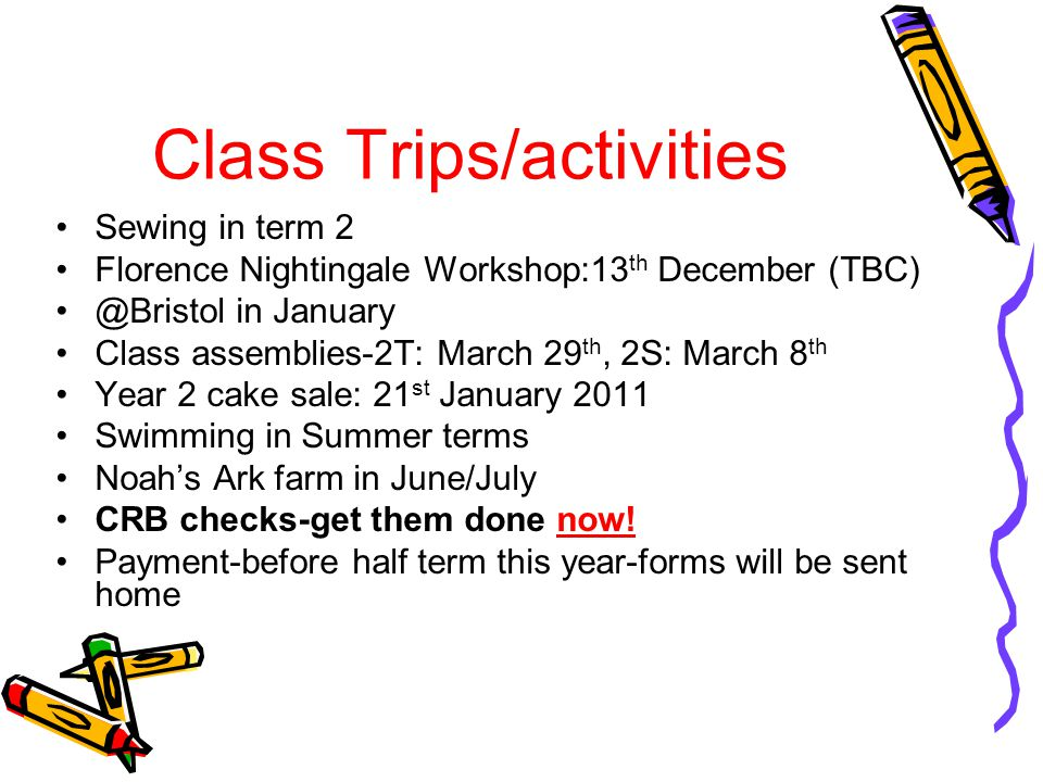 Class Trips/activities Sewing in term 2 Florence Nightingale Workshop:13 th December (TBC) @Bristol in January Class assemblies-2T: March 29 th, 2S: March 8 th Year 2 cake sale: 21 st January 2011 Swimming in Summer terms Noahs Ark farm in June/July CRB checks-get them done now.
