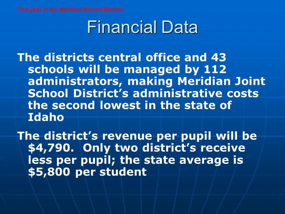 Financial Data The districts central office and 43 schools will be managed by 112 administrators, making Meridian Joint School Districts administrative costs the second lowest in the state of Idaho The districts revenue per pupil will be $4,790.