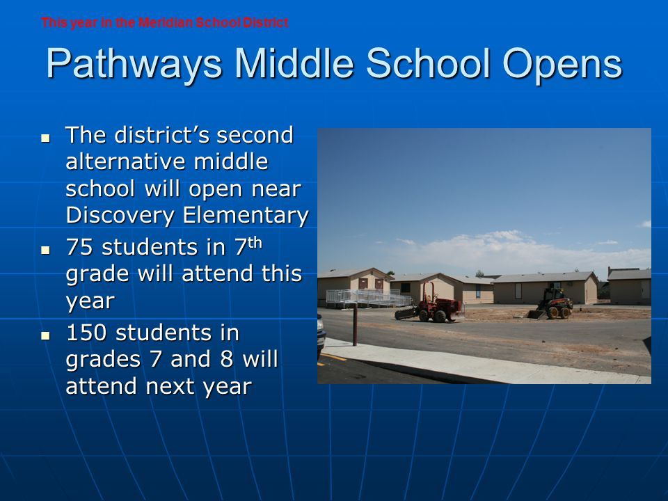Pathways Middle School Opens The districts second alternative middle school will open near Discovery Elementary The districts second alternative middle school will open near Discovery Elementary 75 students in 7 th grade will attend this year 75 students in 7 th grade will attend this year 150 students in grades 7 and 8 will attend next year 150 students in grades 7 and 8 will attend next year This year in the Meridian School District
