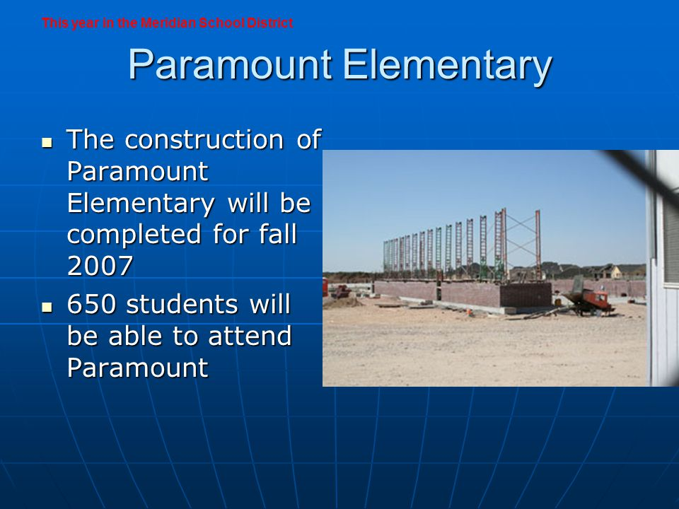 Paramount Elementary The construction of Paramount Elementary will be completed for fall 2007 The construction of Paramount Elementary will be completed for fall 2007 650 students will be able to attend Paramount 650 students will be able to attend Paramount This year in the Meridian School District