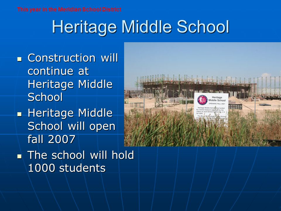 Heritage Middle School Construction will continue at Heritage Middle School Construction will continue at Heritage Middle School Heritage Middle School will open fall 2007 Heritage Middle School will open fall 2007 The school will hold 1000 students The school will hold 1000 students This year in the Meridian School District