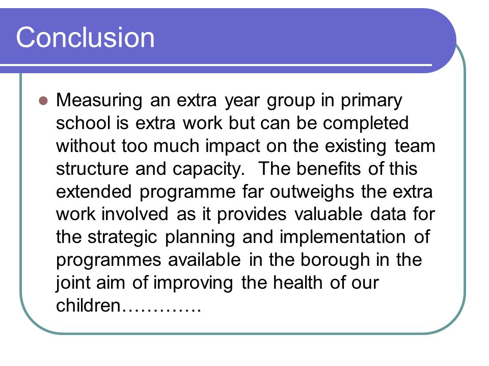 Conclusion Measuring an extra year group in primary school is extra work but can be completed without too much impact on the existing team structure and capacity.