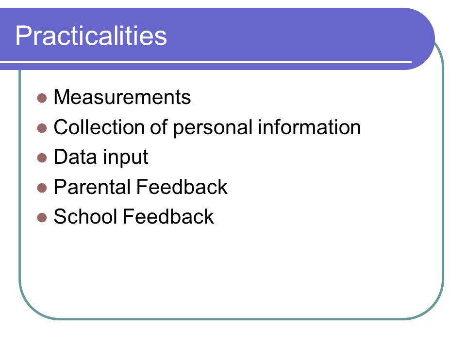Practicalities Measurements Collection of personal information Data input Parental Feedback School Feedback