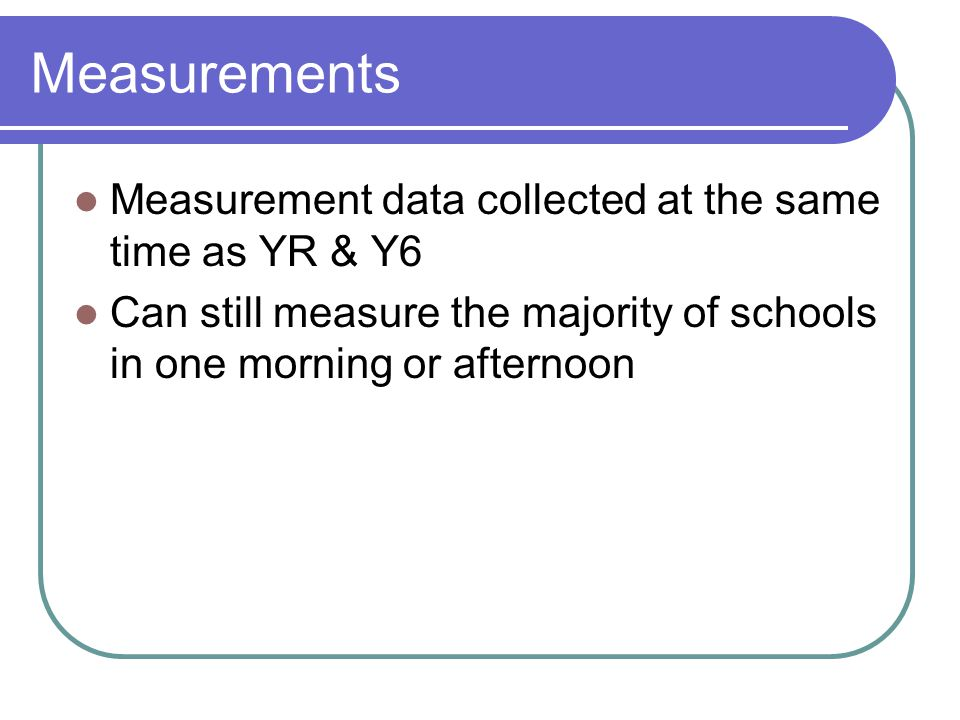 Measurements Measurement data collected at the same time as YR & Y6 Can still measure the majority of schools in one morning or afternoon