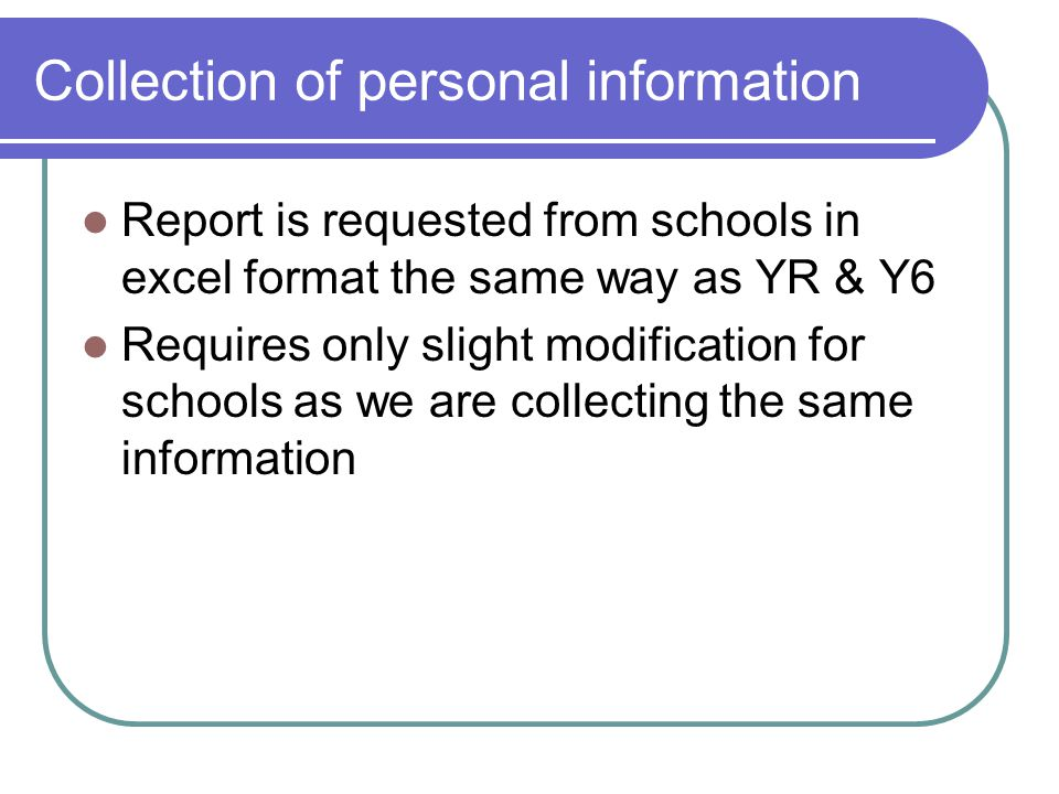 Collection of personal information Report is requested from schools in excel format the same way as YR & Y6 Requires only slight modification for schools as we are collecting the same information