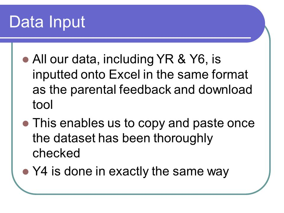 Data Input All our data, including YR & Y6, is inputted onto Excel in the same format as the parental feedback and download tool This enables us to copy and paste once the dataset has been thoroughly checked Y4 is done in exactly the same way