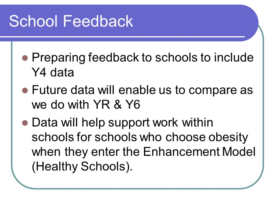 School Feedback Preparing feedback to schools to include Y4 data Future data will enable us to compare as we do with YR & Y6 Data will help support work within schools for schools who choose obesity when they enter the Enhancement Model (Healthy Schools).