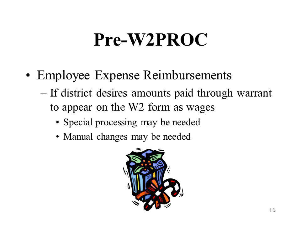 10 Pre-W2PROC Employee Expense Reimbursements –If district desires amounts paid through warrant to appear on the W2 form as wages Special processing may be needed Manual changes may be needed