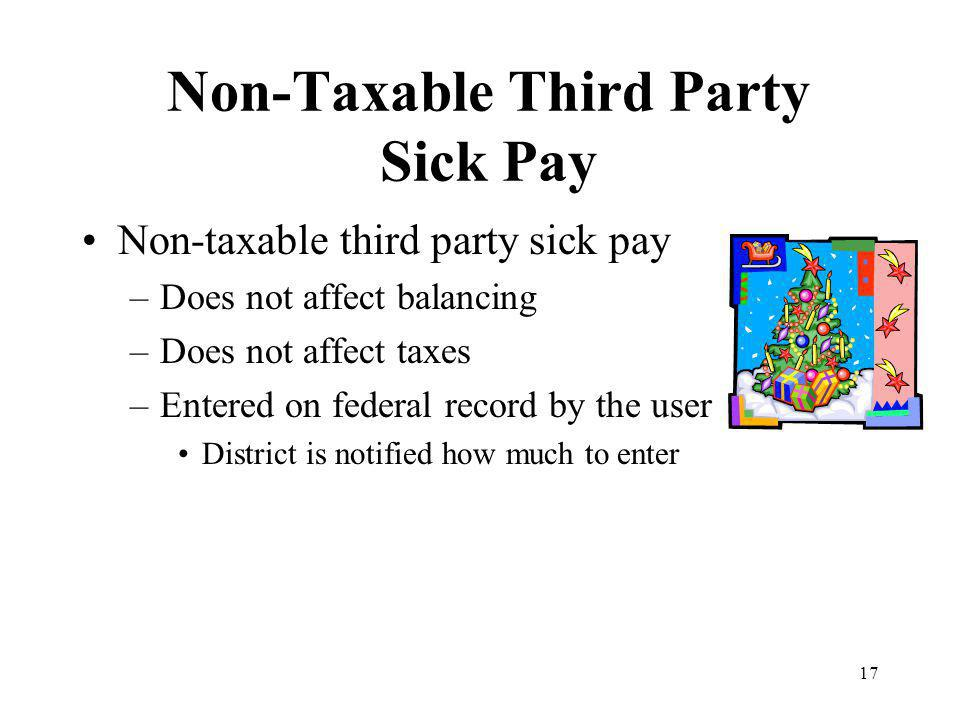 17 Non-Taxable Third Party Sick Pay Non-taxable third party sick pay –Does not affect balancing –Does not affect taxes –Entered on federal record by the user District is notified how much to enter