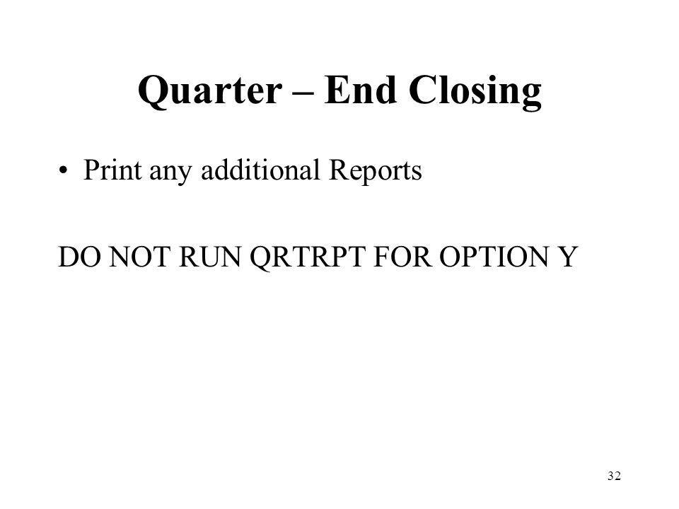 32 Quarter – End Closing Print any additional Reports DO NOT RUN QRTRPT FOR OPTION Y