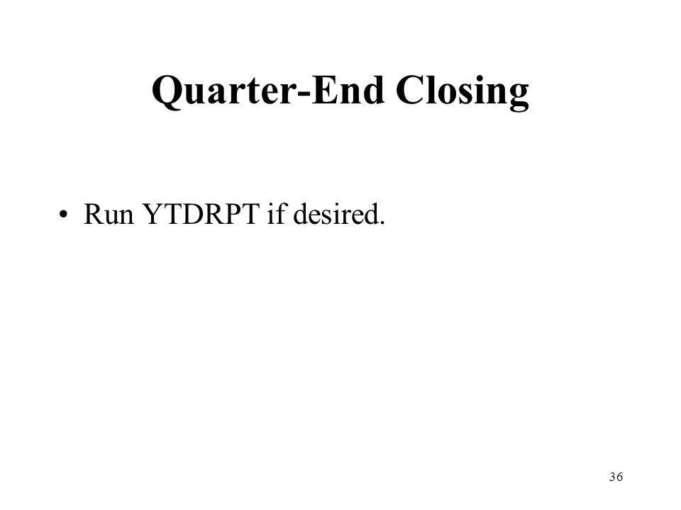 36 Quarter-End Closing Run YTDRPT if desired.