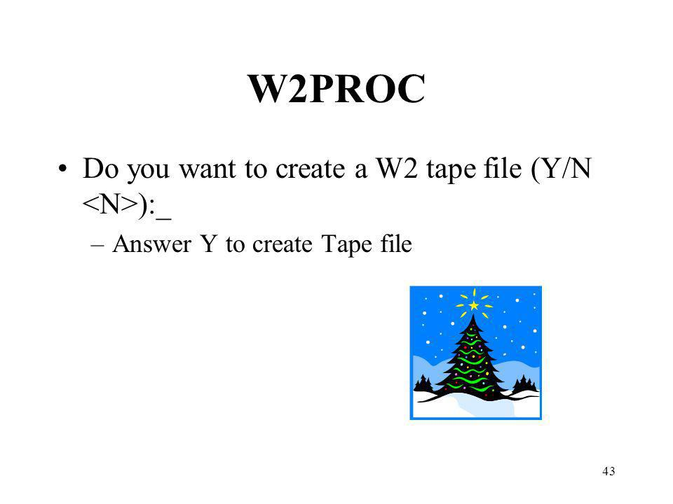 43 W2PROC Do you want to create a W2 tape file (Y/N ):_ –Answer Y to create Tape file
