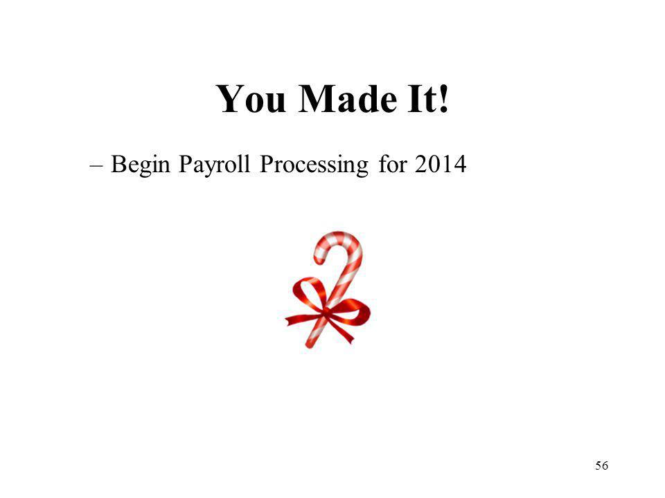 56 You Made It! –Begin Payroll Processing for 2014