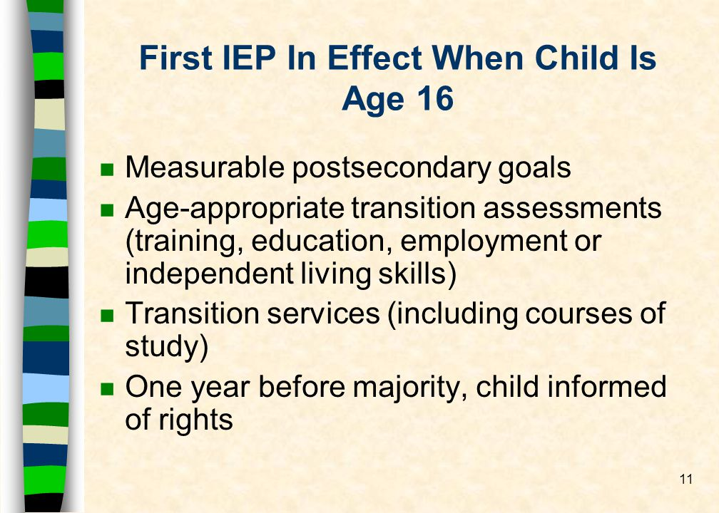 11 First IEP In Effect When Child Is Age 16 n Measurable postsecondary goals n Age-appropriate transition assessments (training, education, employment