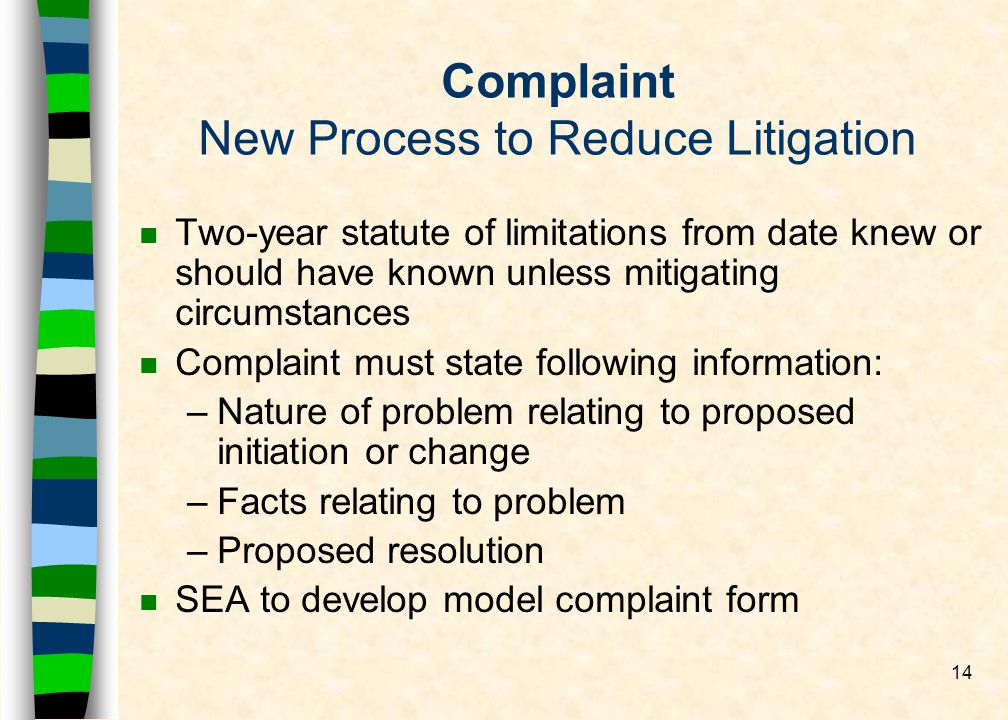 14 Complaint New Process to Reduce Litigation n Two-year statute of limitations from date knew or should have known unless mitigating circumstances n Complaint must state following information: –Nature of problem relating to proposed initiation or change –Facts relating to problem –Proposed resolution n SEA to develop model complaint form
