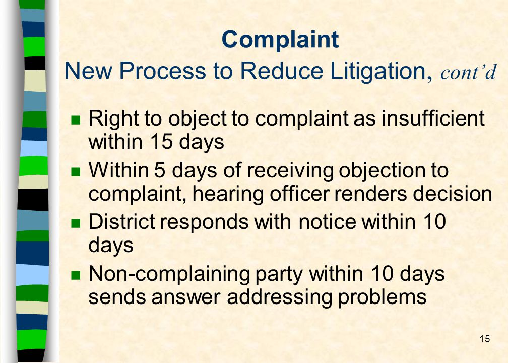 15 Complaint New Process to Reduce Litigation, contd n Right to object to complaint as insufficient within 15 days n Within 5 days of receiving objection to complaint, hearing officer renders decision n District responds with notice within 10 days n Non-complaining party within 10 days sends answer addressing problems