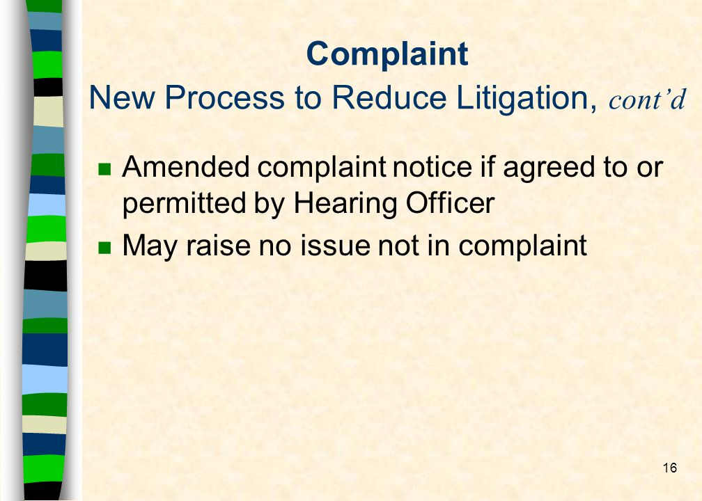 16 Complaint New Process to Reduce Litigation, contd n Amended complaint notice if agreed to or permitted by Hearing Officer n May raise no issue not in complaint