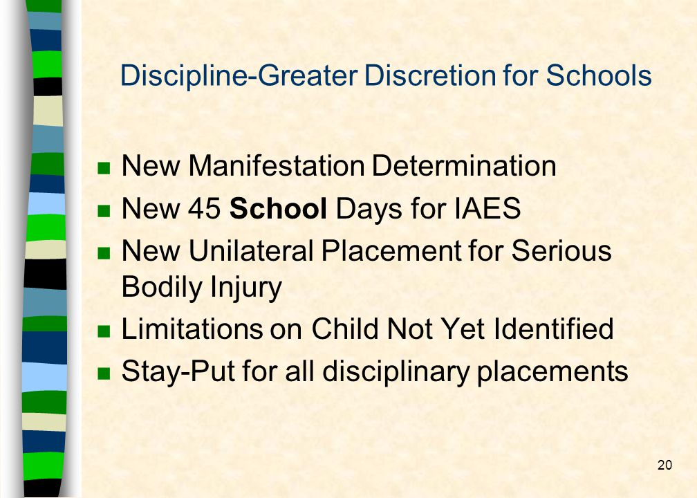 20 Discipline-Greater Discretion for Schools n New Manifestation Determination n New 45 School Days for IAES n New Unilateral Placement for Serious Bodily Injury n Limitations on Child Not Yet Identified n Stay-Put for all disciplinary placements