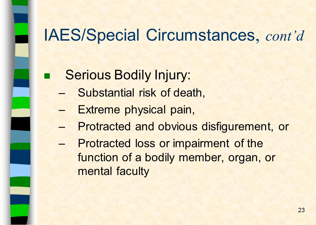 23 IAES/Special Circumstances, contd n Serious Bodily Injury: –Substantial risk of death, –Extreme physical pain, –Protracted and obvious disfigurement, or –Protracted loss or impairment of the function of a bodily member, organ, or mental faculty