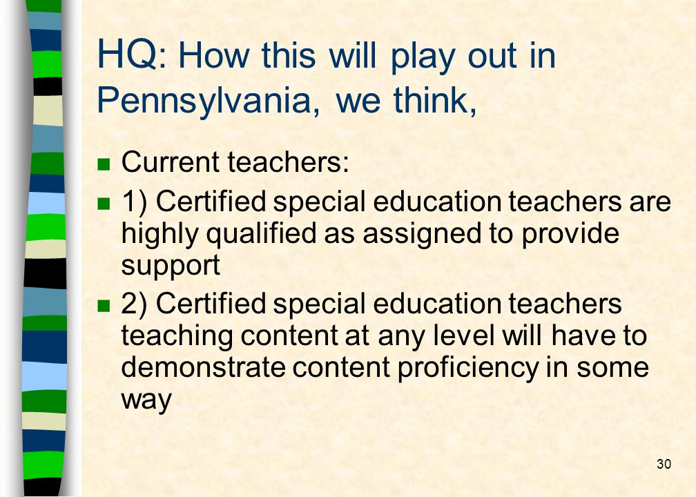 30 HQ : How this will play out in Pennsylvania, we think, n Current teachers: n 1) Certified special education teachers are highly qualified as assigned to provide support n 2) Certified special education teachers teaching content at any level will have to demonstrate content proficiency in some way