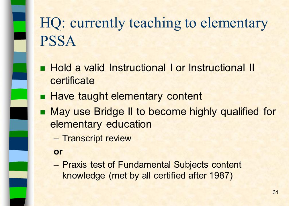 31 HQ: currently teaching to elementary PSSA n Hold a valid Instructional I or Instructional II certificate n Have taught elementary content n May use