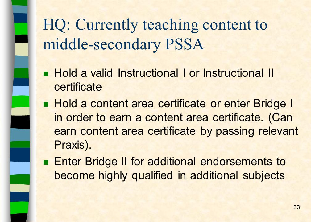 33 HQ: Currently teaching content to middle-secondary PSSA n Hold a valid Instructional I or Instructional II certificate n Hold a content area certificate or enter Bridge I in order to earn a content area certificate.