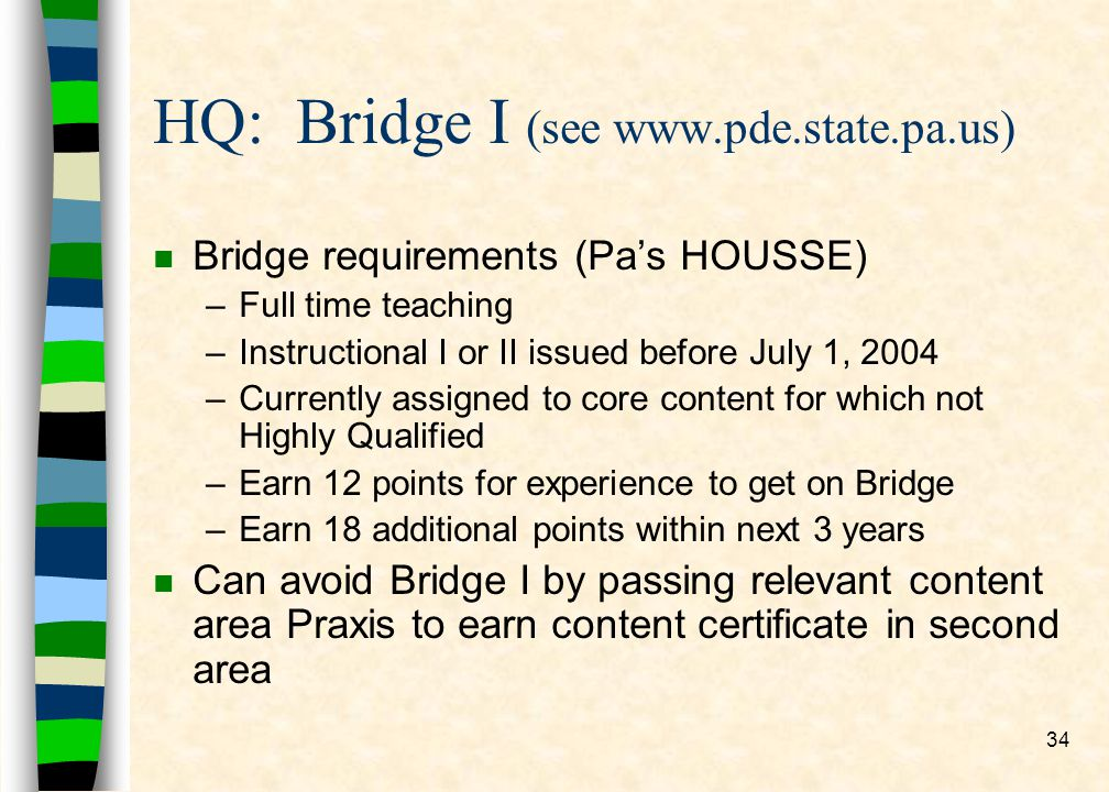 34 HQ: Bridge I (see www.pde.state.pa.us) n Bridge requirements (Pas HOUSSE) –Full time teaching –Instructional I or II issued before July 1, 2004 –Currently assigned to core content for which not Highly Qualified –Earn 12 points for experience to get on Bridge –Earn 18 additional points within next 3 years n Can avoid Bridge I by passing relevant content area Praxis to earn content certificate in second area
