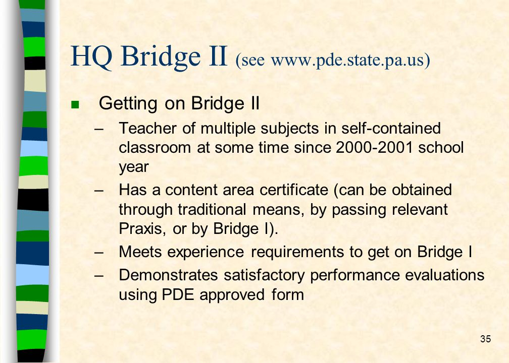 35 HQ Bridge II (see www.pde.state.pa.us) n Getting on Bridge II –Teacher of multiple subjects in self-contained classroom at some time since 2000-2001 school year –Has a content area certificate (can be obtained through traditional means, by passing relevant Praxis, or by Bridge I).