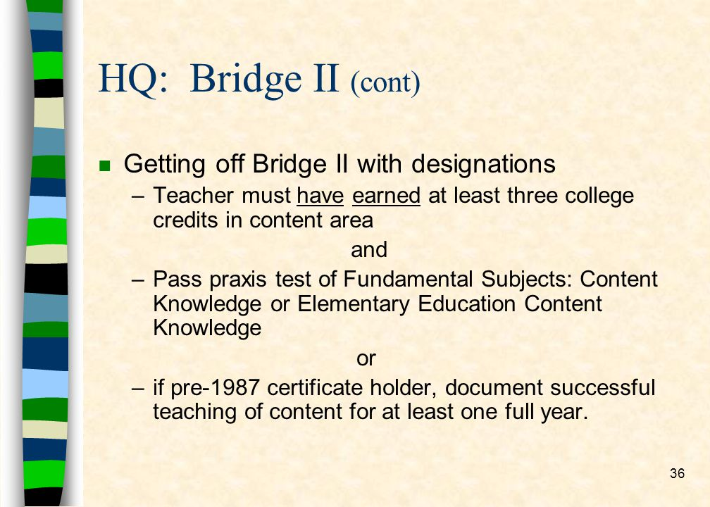 36 HQ: Bridge II (cont) n Getting off Bridge II with designations –Teacher must have earned at least three college credits in content area and –Pass p