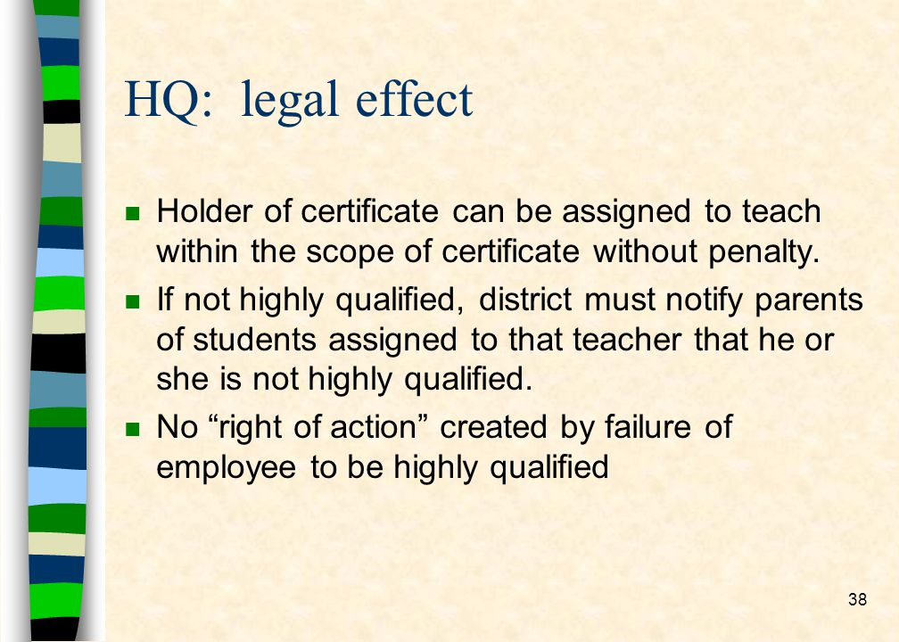 38 HQ: legal effect n Holder of certificate can be assigned to teach within the scope of certificate without penalty.