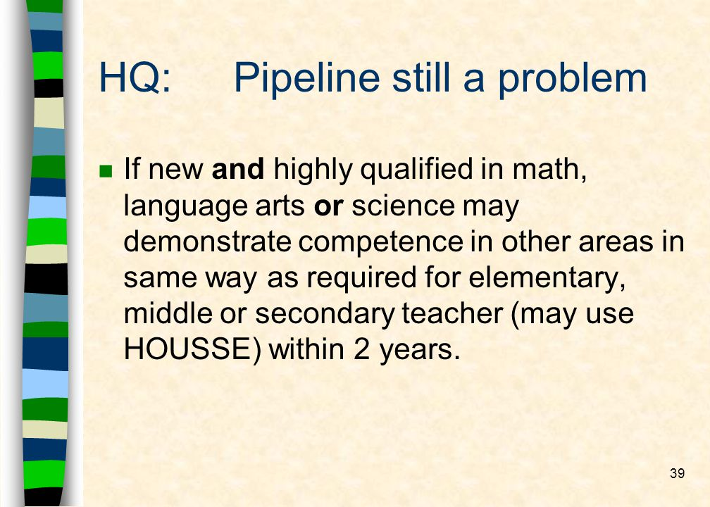 39 HQ:Pipeline still a problem n If new and highly qualified in math, language arts or science may demonstrate competence in other areas in same way as required for elementary, middle or secondary teacher (may use HOUSSE) within 2 years.