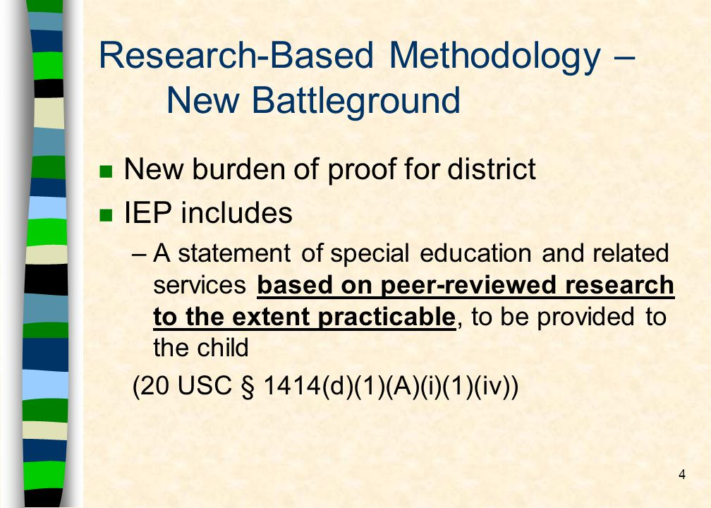 4 Research-Based Methodology – New Battleground nNnNew burden of proof for district nInIEP includes –A–A statement of special education and related services based on peer-reviewed research to the extent practicable, to be provided to the child (20 USC § 1414(d)(1)(A)(i)(1)(iv))