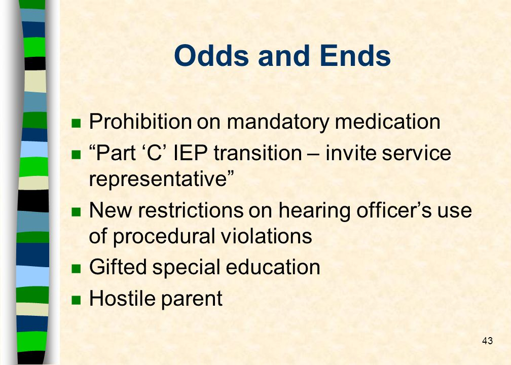43 Odds and Ends nPnProhibition on mandatory medication nPart C IEP transition – invite service representative nNnNew restrictions on hearing officers