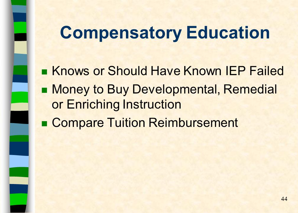 44 Compensatory Education n Knows or Should Have Known IEP Failed n Money to Buy Developmental, Remedial or Enriching Instruction n Compare Tuition Reimbursement