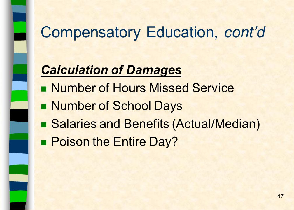 47 Compensatory Education, contd Calculation of Damages nNnNumber of Hours Missed Service nNnNumber of School Days nSnSalaries and Benefits (Actual/Median) nPnPoison the Entire Day?
