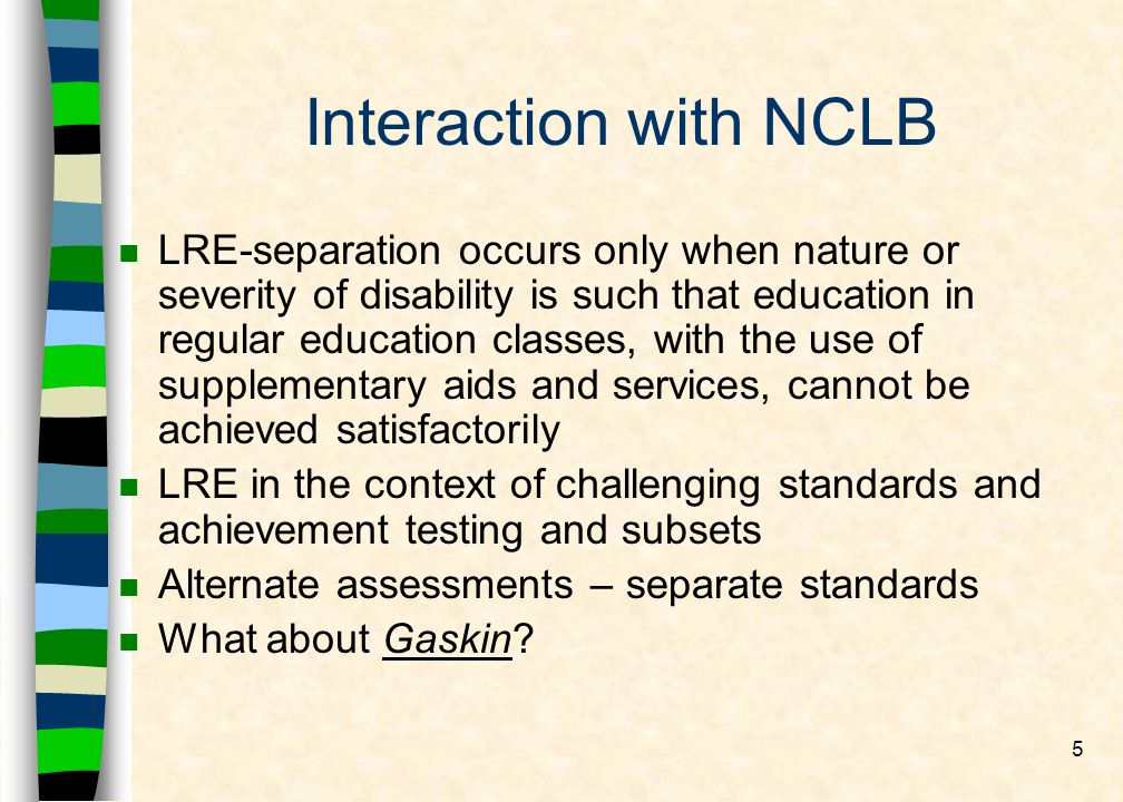 5 Interaction with NCLB n LRE-separation occurs only when nature or severity of disability is such that education in regular education classes, with the use of supplementary aids and services, cannot be achieved satisfactorily n LRE in the context of challenging standards and achievement testing and subsets n Alternate assessments – separate standards n What about Gaskin