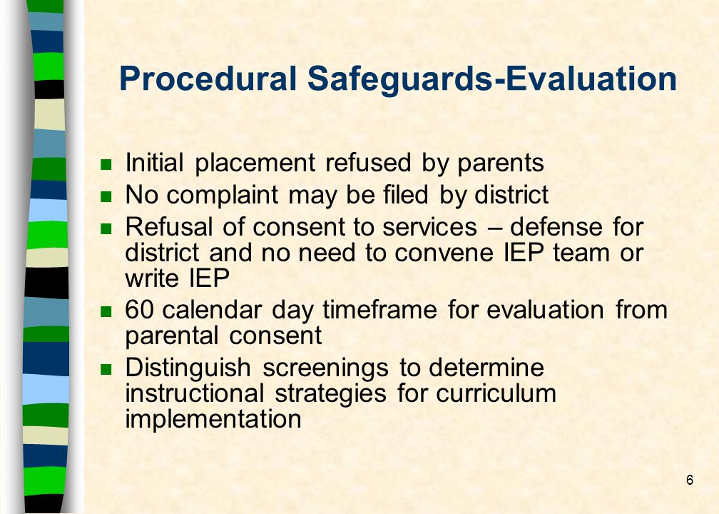6 Procedural Safeguards-Evaluation nInInitial placement refused by parents nNnNo complaint may be filed by district nRnRefusal of consent to services – defense for district and no need to convene IEP team or write IEP n6n60 calendar day timeframe for evaluation from parental consent nDnDistinguish screenings to determine instructional strategies for curriculum implementation