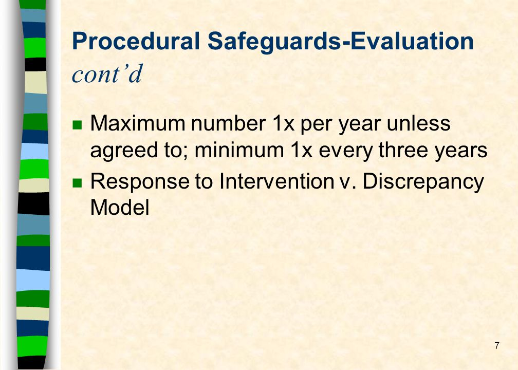 7 Procedural Safeguards-Evaluation contd n Maximum number 1x per year unless agreed to; minimum 1x every three years n Response to Intervention v.