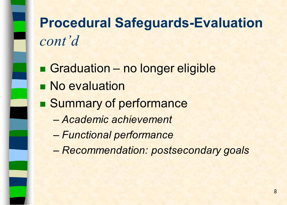 8 Procedural Safeguards-Evaluation contd n Graduation – no longer eligible n No evaluation n Summary of performance –Academic achievement –Functional performance –Recommendation: postsecondary goals