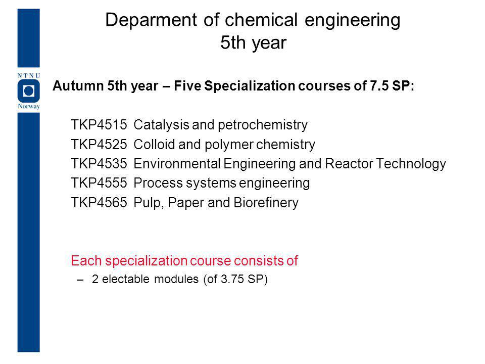 Autumn 5th year – Five Specialization courses of 7.5 SP: TKP4515Catalysis and petrochemistry TKP4525Colloid and polymer chemistry TKP4535 Environmental Engineering and Reactor Technology TKP4555 Process systems engineering TKP4565 Pulp, Paper and Biorefinery Each specialization course consists of –2 electable modules (of 3.75 SP) Deparment of chemical engineering 5th year