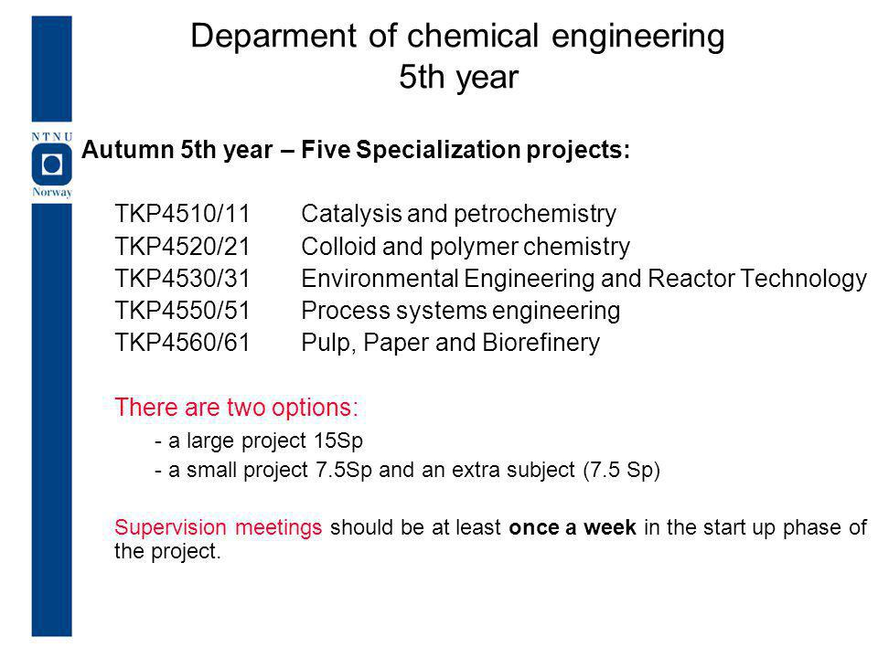 Autumn 5th year – Five Specialization projects: TKP4510/11Catalysis and petrochemistry TKP4520/21Colloid and polymer chemistry TKP4530/31 Environmental Engineering and Reactor Technology TKP4550/51 Process systems engineering TKP4560/61 Pulp, Paper and Biorefinery There are two options: - a large project 15Sp - a small project 7.5Sp and an extra subject (7.5 Sp) Supervision meetings should be at least once a week in the start up phase of the project.