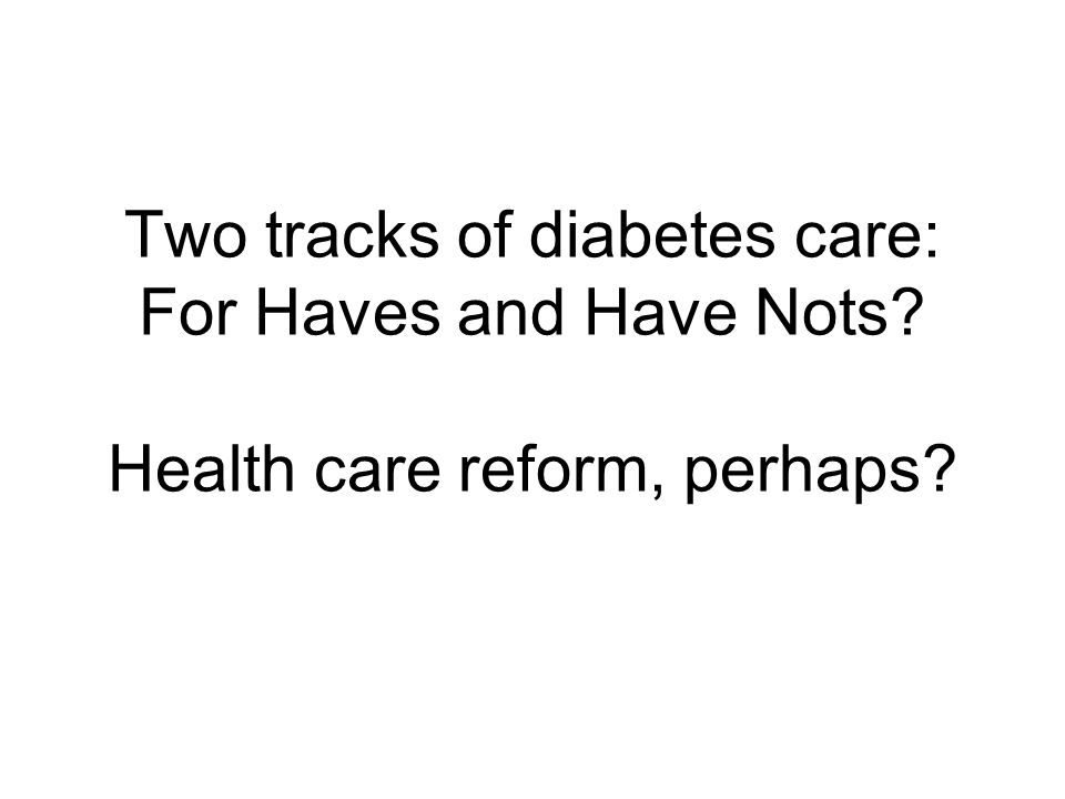 Two tracks of diabetes care: For Haves and Have Nots? Health care reform, perhaps?