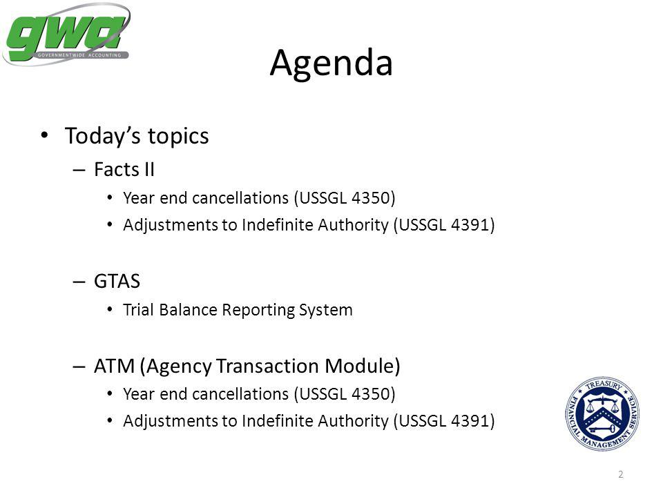 2 Agenda Todays topics – Facts II Year end cancellations (USSGL 4350) Adjustments to Indefinite Authority (USSGL 4391) – GTAS Trial Balance Reporting System – ATM (Agency Transaction Module) Year end cancellations (USSGL 4350) Adjustments to Indefinite Authority (USSGL 4391)