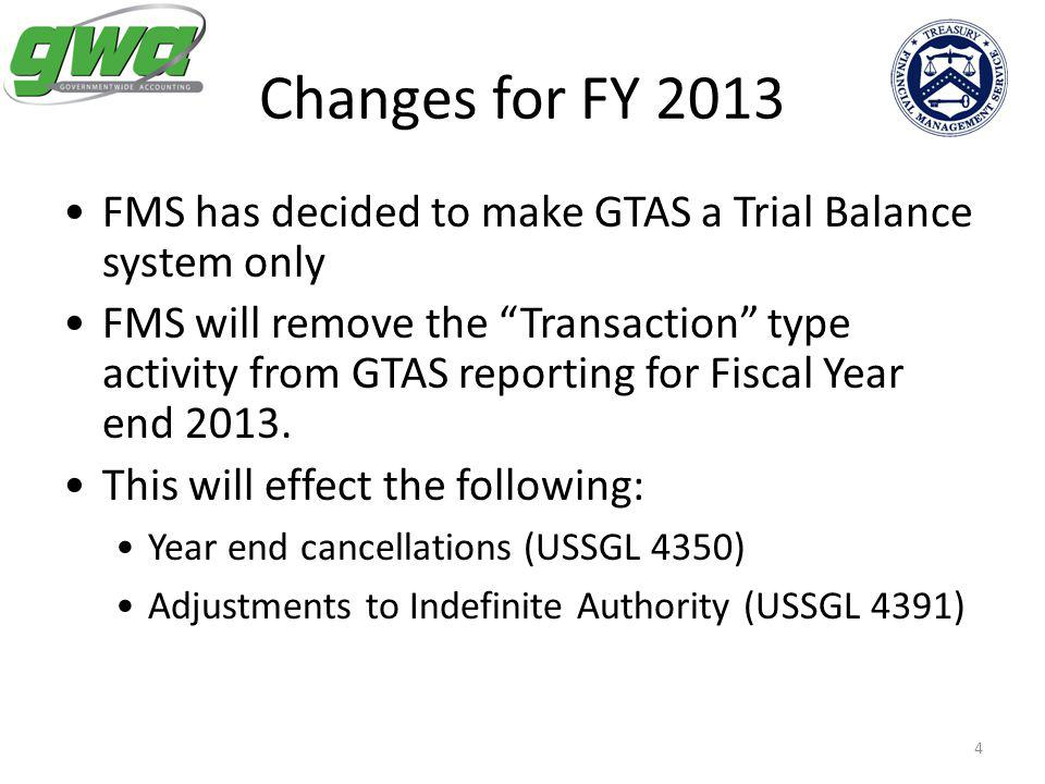 4 Changes for FY 2013 FMS has decided to make GTAS a Trial Balance system only FMS will remove the Transaction type activity from GTAS reporting for Fiscal Year end 2013.