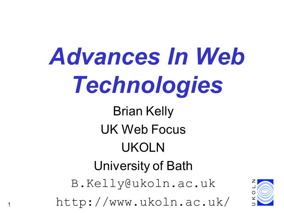 1 Advances In Web Technologies Brian Kelly UK Web Focus UKOLN University of Bath B.Kelly@ukoln.ac.uk http://www.ukoln.ac.uk/