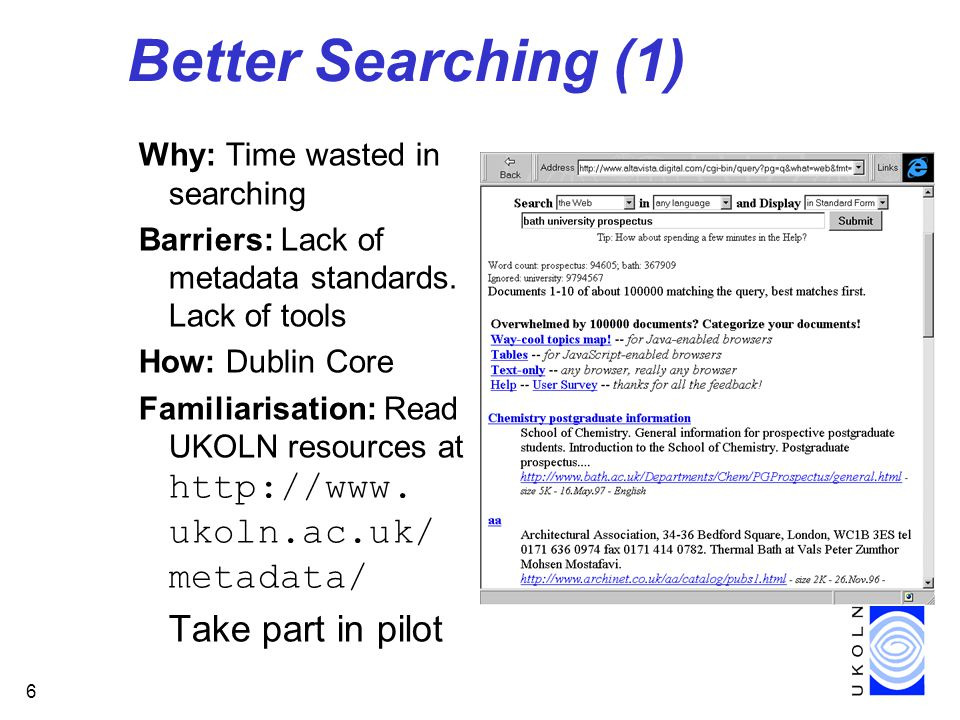6 Better Searching (1) Why: Time wasted in searching Barriers: Lack of metadata standards. Lack of tools How: Dublin Core Familiarisation: Read UKOLN